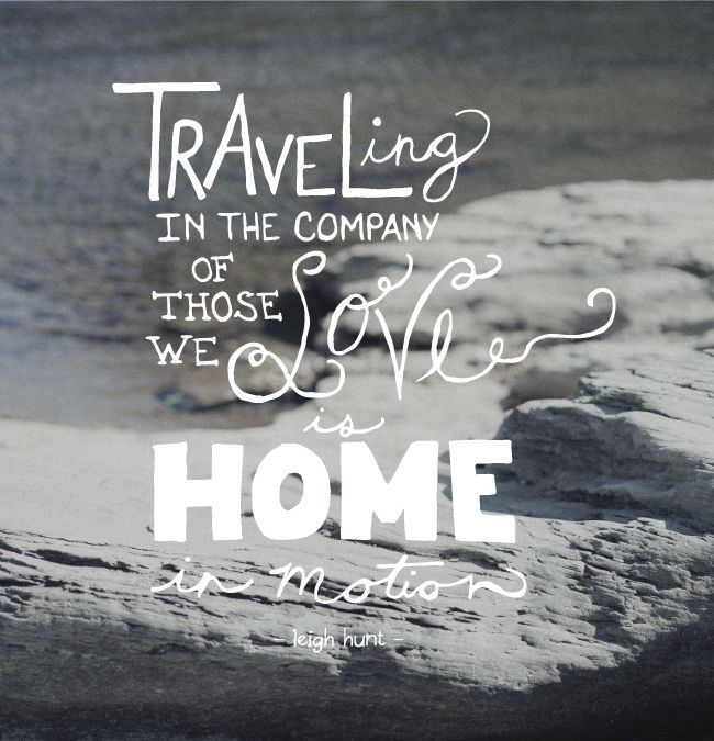 """""""Traveling in the company of those we love is home in ..."""