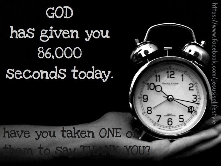 God Has Given You 86 000 Seconds Today Have You Taken One Of These To Say Thank You Jesus Is Life Bible Truth Because He Lives
