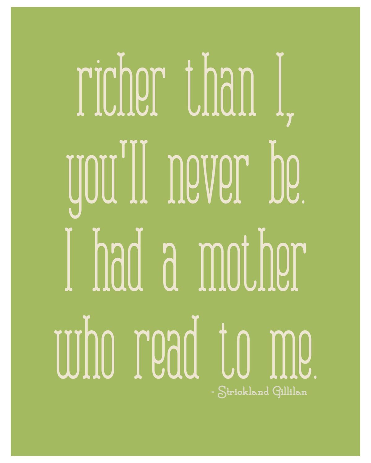 Richer than I, you'll never be. I had a mother who read to ...