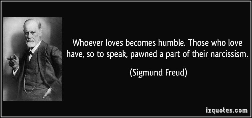 Whoever Loves Becomes Humble Those Who Love Have So To Speak Pawned A Part Of Their Narcissism Sigmund Fr Narcissism Quotes Freud Quotes Psychology Quotes