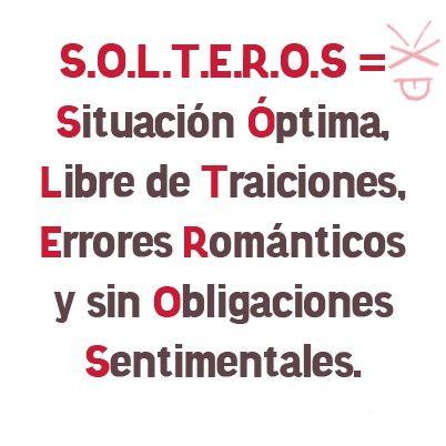 S.O.L.T.E.R.O.S = Situación Óptima, Libre de Traiciones, Errores Románticos y sin Obligaciones Sentimentales.