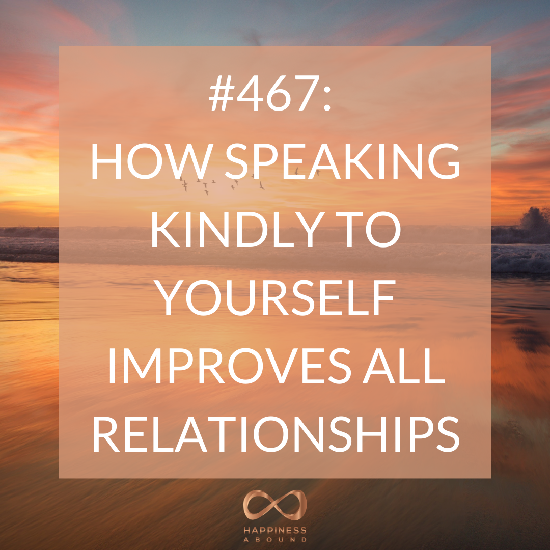 467 How Speaking Kindly To Yourself Improves All Relationships Happiness Abound Relationship Improve Happy