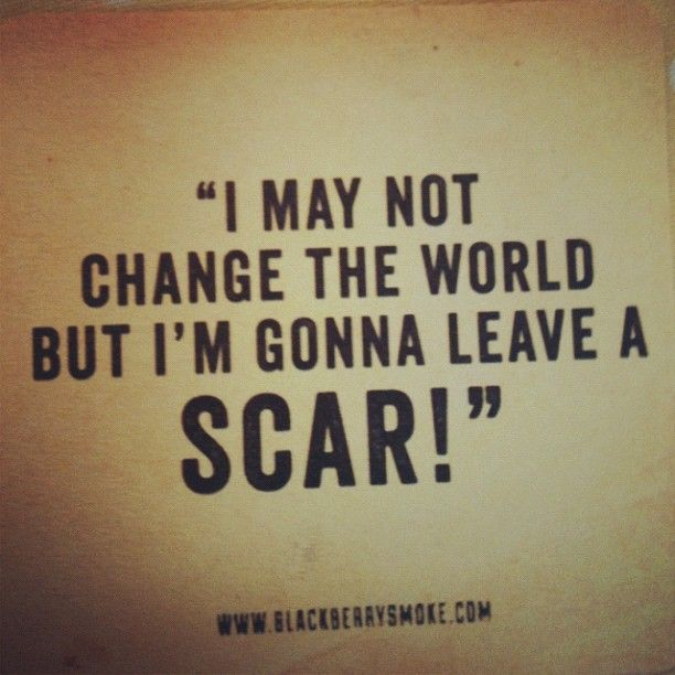 Or, more appropriately, the world s leaving scars on me :)