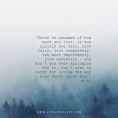 Never be ashamed of how much you love, or how quickly you fall.