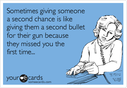 Sometimes giving someone a second chance is like giving them a second bullet for their gun because they missed you the first time...