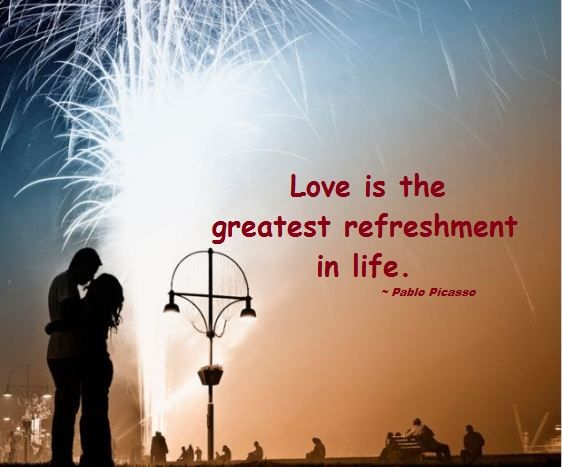 Love is the greatest refreshment in life. ~ Pablo Picasso