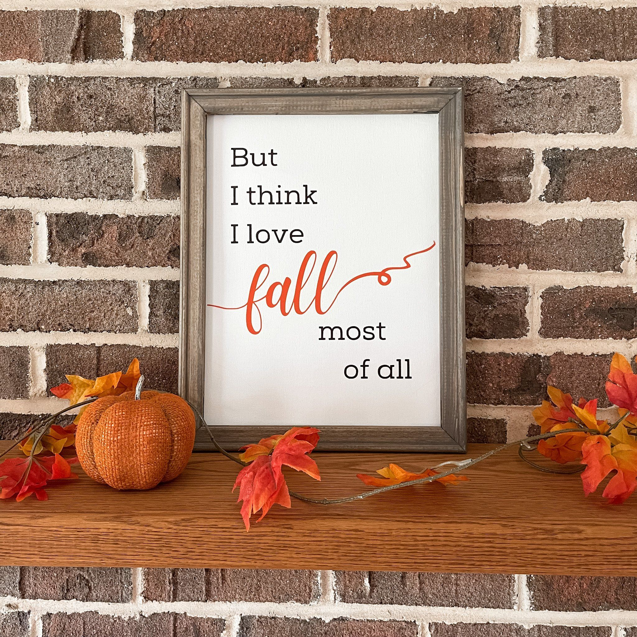 """But I think I love fall most of all These unique reverse canvas signs are hand pressed with high quality heat transfer vinyl onto canvas. The frames are hand stained with a premium wood stain. Hanging hardware is included. Sign measures 14""""h x 11""""w We love custom orders! Contact us to get started!"""
