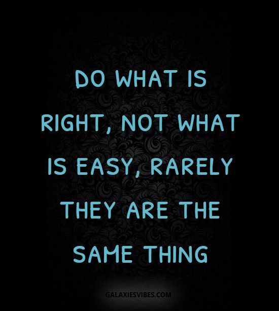 Do What Is Right Not What Is Easy Rarely They Are The Same Thing