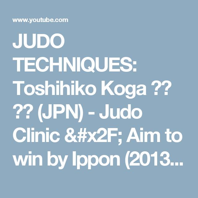 JUDO TECHNIQUES: Toshihiko Koga 古賀 稔彦 (JPN) - Judo Clinic / Aim to win by Ippon (2013) - YouTube