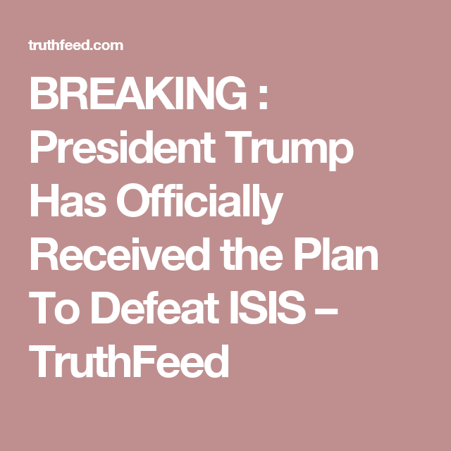 BREAKING : President Trump Has Officially Received the Plan To Defeat ISIS – TruthFeed