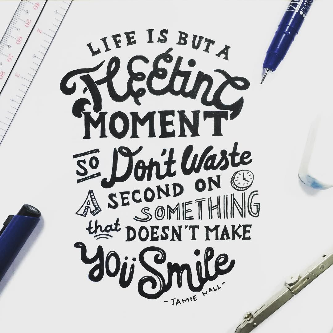 Life is but a fleeting moment so don't waste a second on
