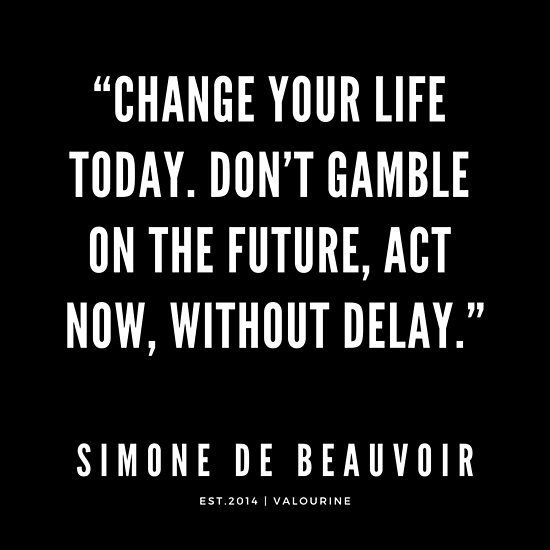 Simone De Beauvoir Quote Change Your Life Today Don T Gamble On