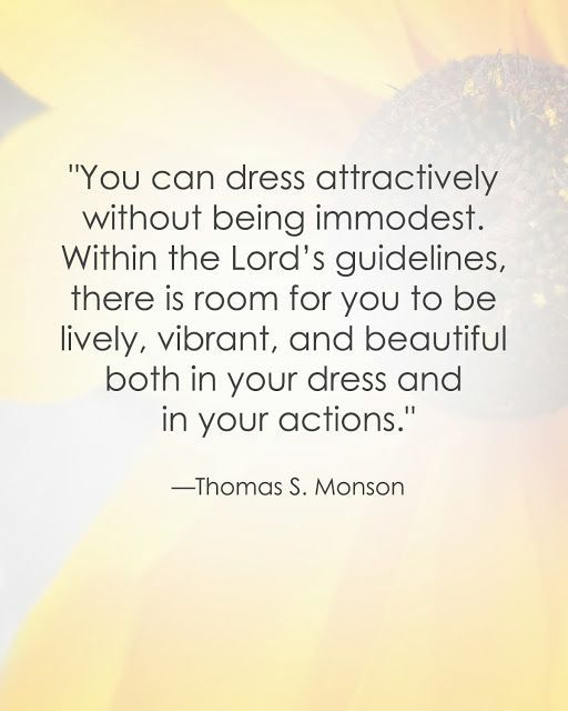 www.pinterest.com/pin/24066179232515156 With understanding that your body is a sacred creation of God, fashioned in His divine image, choose to show respect for this incredible gift by dressing modestly—demonstrating to the Lord appreciation for how precious your body is. Enjoy more from President Monson www.pinterest.com/pin/24066179228814793