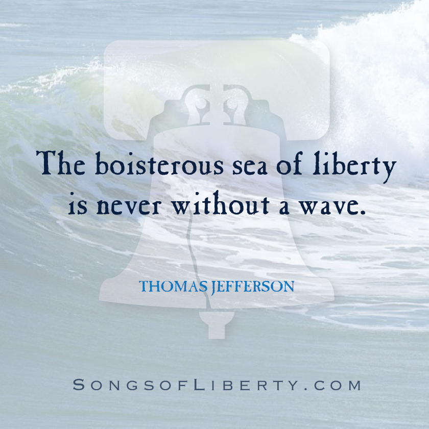 The Boisterous Sea Of Liberty Is Never Without A Wave Thomas Jefferson Songsofliberty Com Thomas Jefferson Waves Jefferson