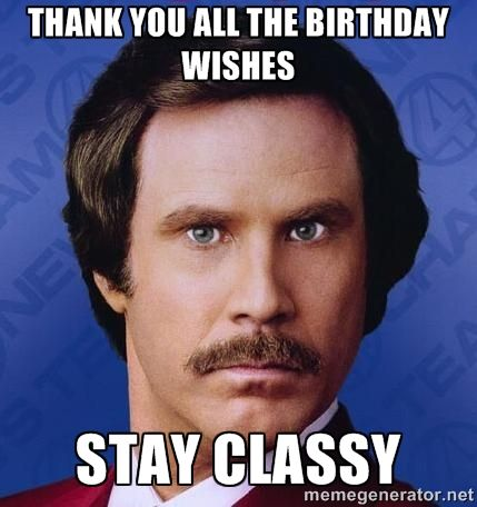 Thank You All The Birthday Wishes Stay Classy R Funny Meme Pictures Funny Pictures Humor