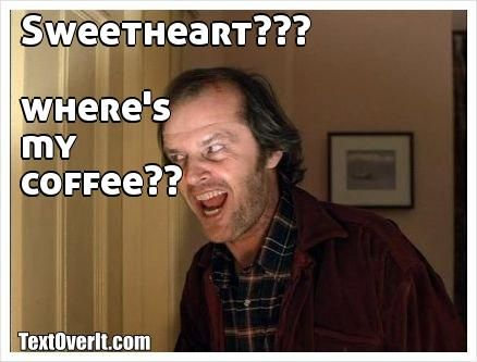 32707e6e417444d41abea933e36f2bfc sweetheart??? where's my coffee?? dont be like this for coffee,Wheres My Coffee Meme