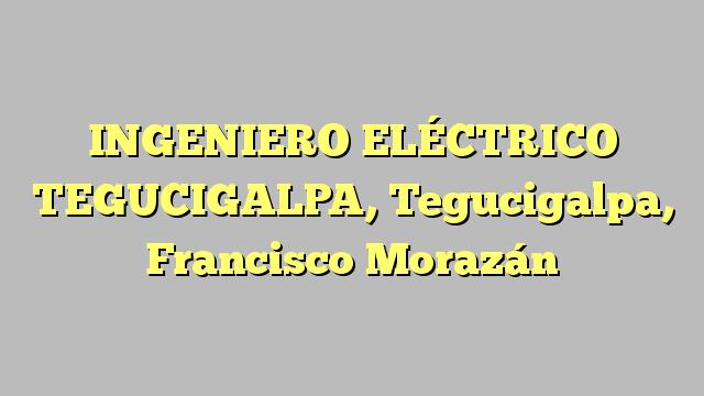 INGENIERO ELÉCTRICO TEGUCIGALPA, Tegucigalpa, Francisco Morazán