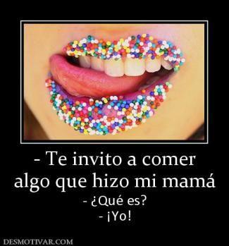 - Te invito a comer algo que hizo mi mamá - ¿Qué es? - ¡Yo!