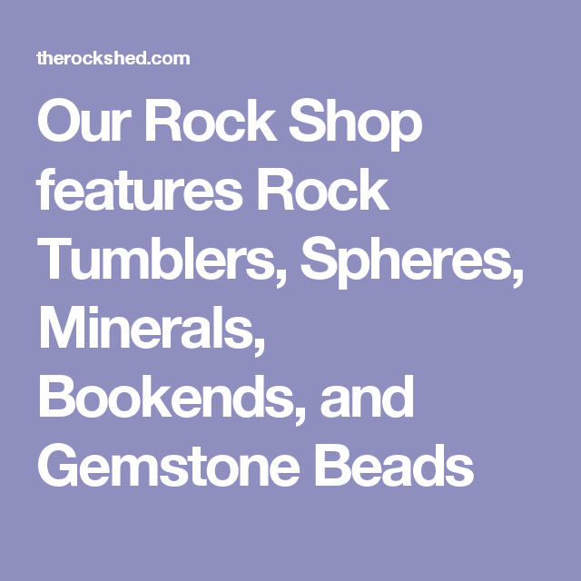 Our Rock Shop features Rock Tumblers, Spheres, Minerals, Bookends, and Gemstone Beads