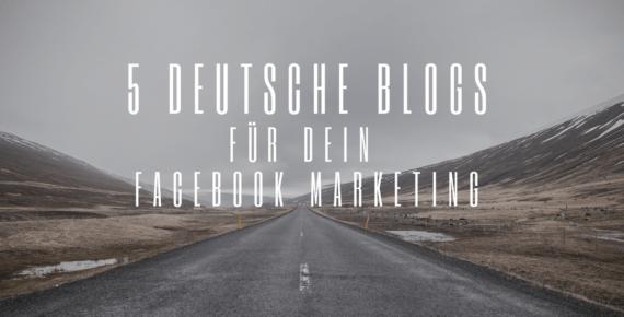 5 deutsche Blogs, die dir helfen dein Facebook Marketing zu perfektionieren