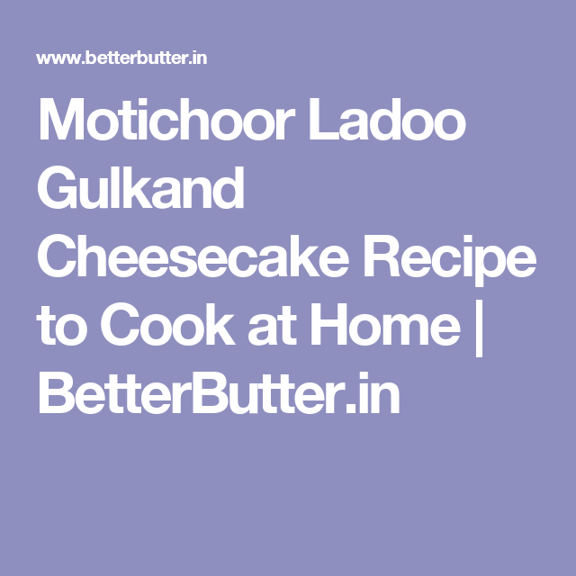 Motichoor Ladoo Gulkand Cheesecake Recipe to Cook at Home | BetterButter.in