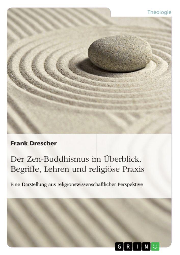 Der Zen-Buddhismus im Überblick. Begriffe, Lehren und religiöse Praxis http://grin.to/X3n36
