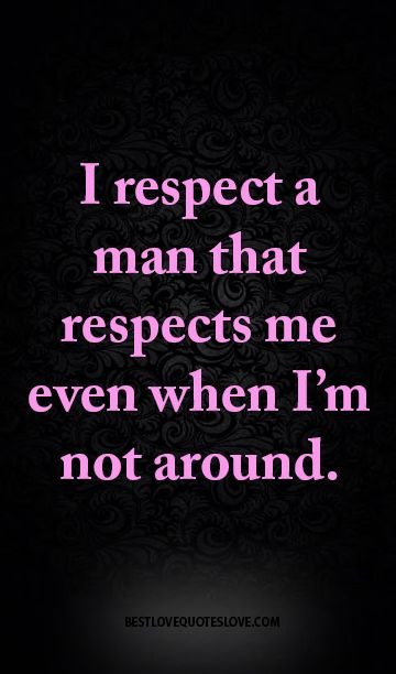 Citaten Respect : I respect a man that respects me even when i m not around u c