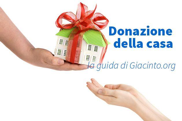 Donazione della casa, cosa dice la legge, info e dettagli: donazione prima casa, donazione di un immobile a un figlio, imposte da pagare, costi donazione.