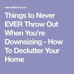 11 Things To NEVER Throw Out When You're Downsizing