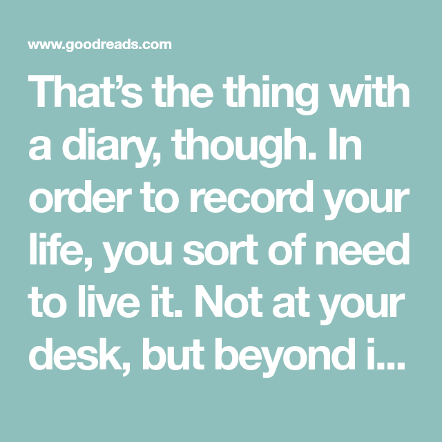 That S The Thing With A Diary Though In Order To Record Your Life You Sort Of Need To Live It Not At Your Desk But Beyond It Out Find Quotes