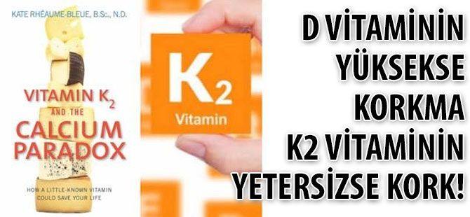 D vitaminin yüksekse korkma K2 vitaminin yetersizse KORK!