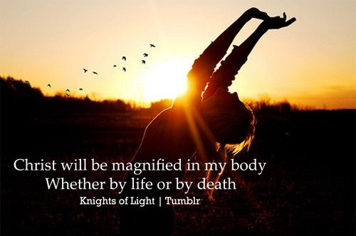 Christ shall always be magnified in my body.
