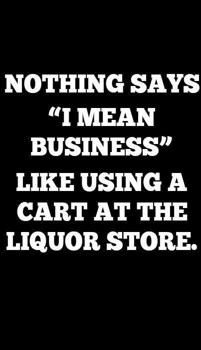 Using a cart at the liquor store Funny quotes, Clever