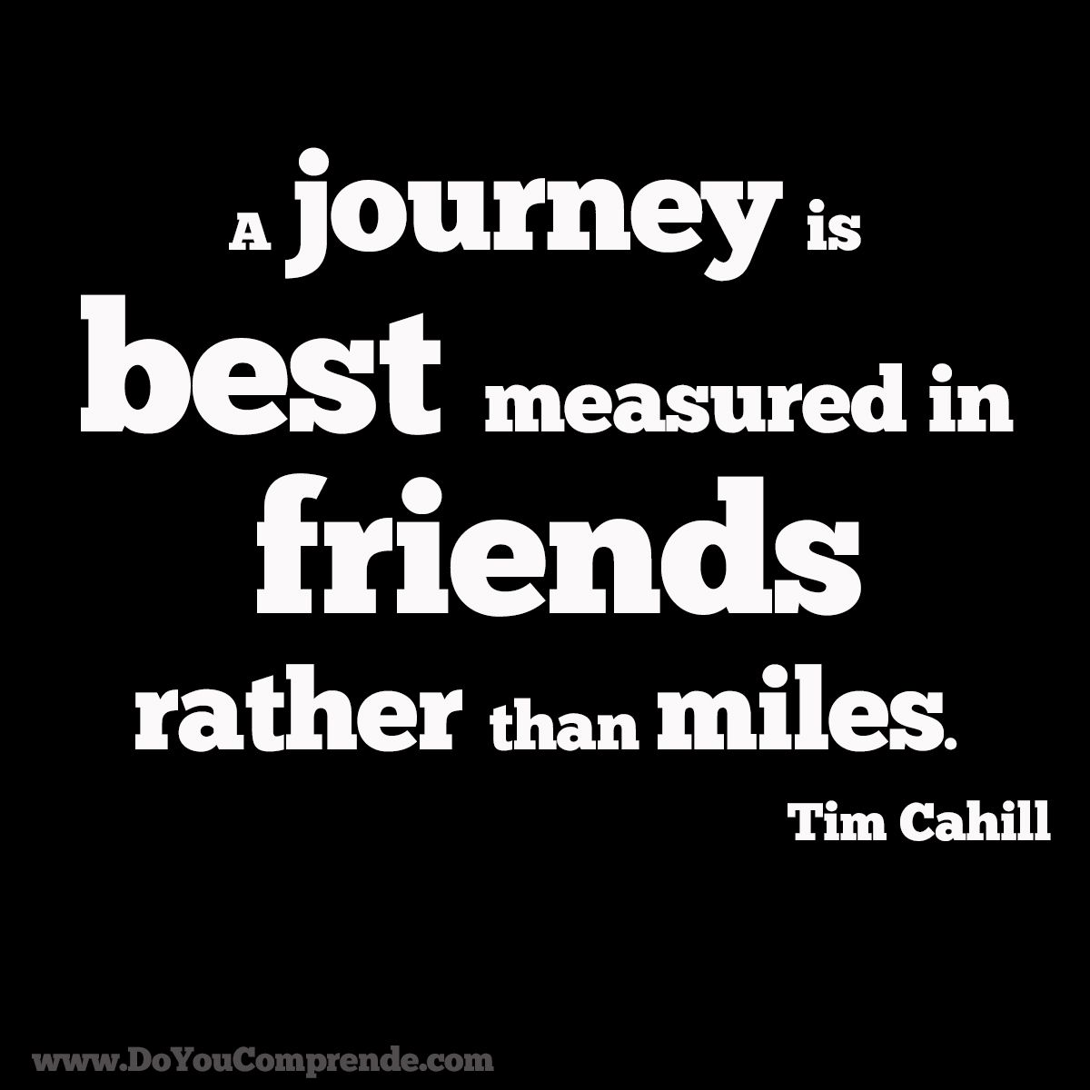 """""""A journey is best measured in friends, rather than miles ..."""
