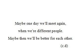 Maybe One Day Well Meet Again When Were Different People Maybe