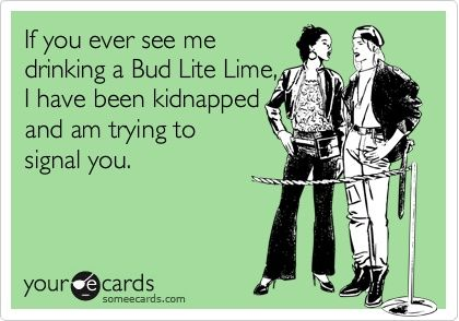 If you ever see me drinking a Bud Lite Lime, I have been kidnapped and am trying to signal you.