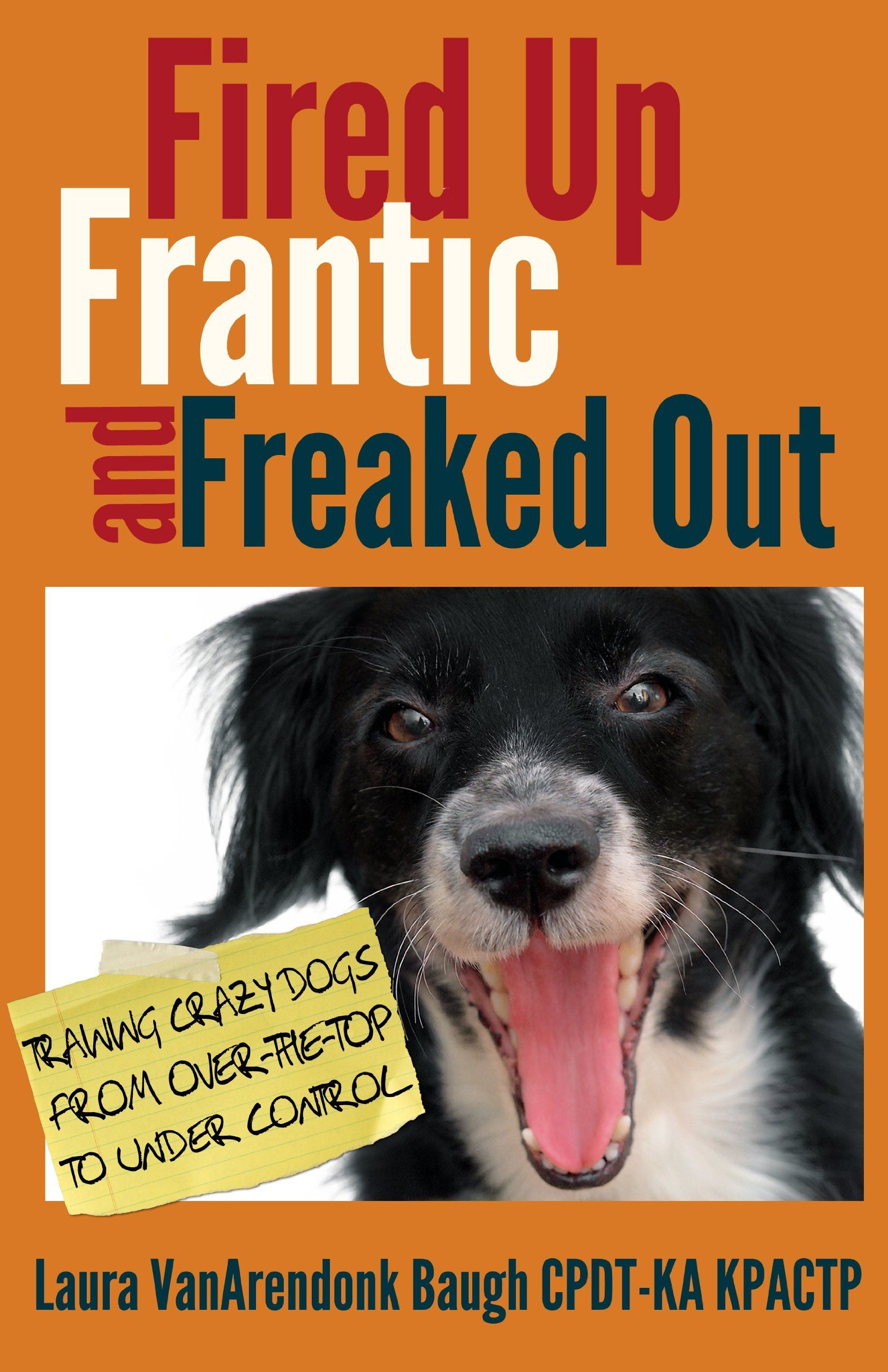 Fired Up Frantic And Freaked Out Training Crazy Dogs From Over