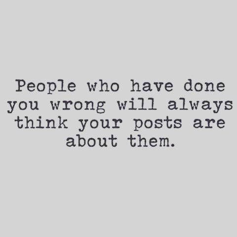People who have done you wrong will always think your posts ...
