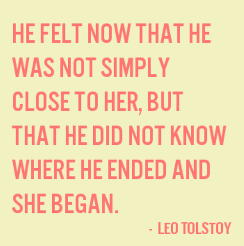 """""""... he did not know where he ended and she began"""" -Leo Tolstoy"""