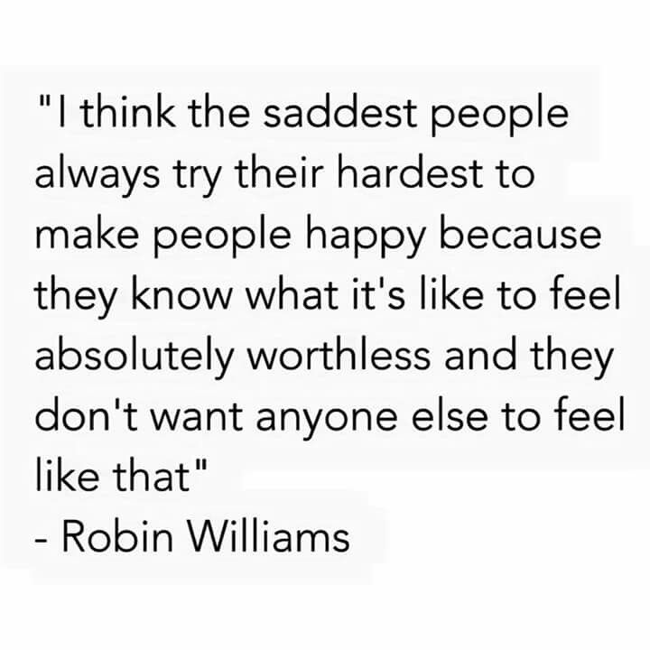Robin Williams I Think The Saddest People Always Try Their Hardest To Make People Happy Inspirational Quotes Motivation Inspirational Quotes Quotes To Live By