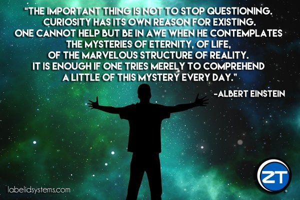 """The important thing is not to stop questioning. Curiosity has its own reason for existing. One cannot help but be in awe when he contemplates the mysteries of eternity, of life, of the marvelous structure of reality. It is enough if one tries merely to comprehend a little of this mystery each day."" - Albert Einstein"
