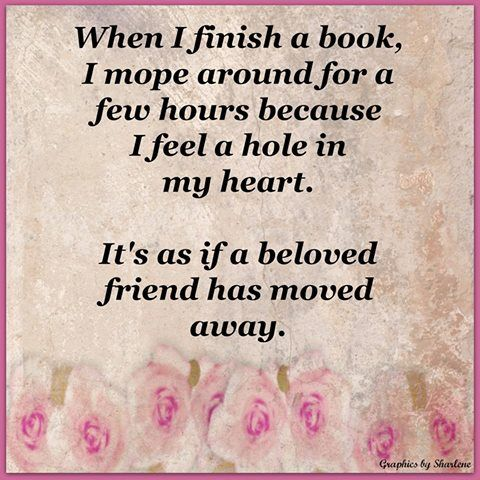 When I Finish A Book, I Mope Around For A Few Hours Because I Feel A Hole  In My Heart. Itu0027s As If A Beloved Friend Has Moved Away.