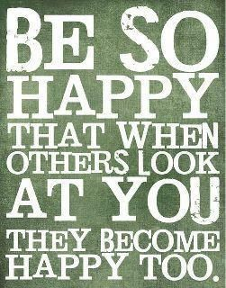 be so happy that when others look at you they become happy too