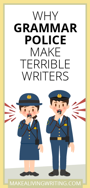 Why Grammar Police Make Terrible Writers Makelivingwriting Com Freelance Writing Jobs Freelance Writing Writing Jobs