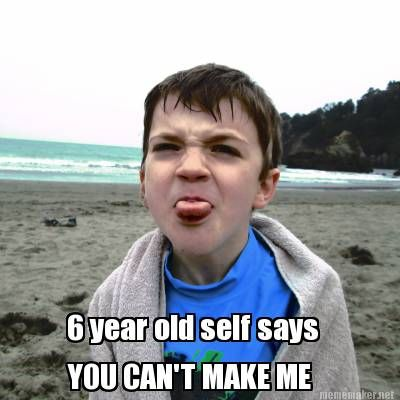 Meme Maker 6 Year Old Self Says You Can T Make Me Sayings Olds 6 Year Old