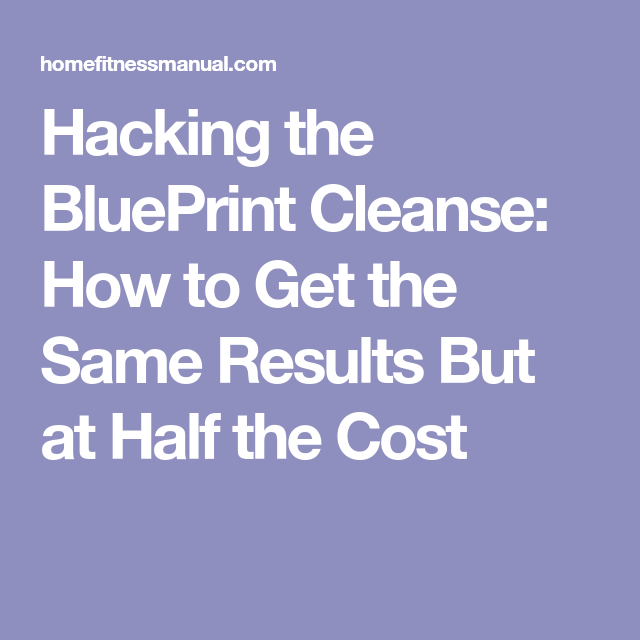 Hacking the blueprint cleanse how to get the same results but at hacking the blueprint cleanse how to get the same results but at half the cost malvernweather Image collections