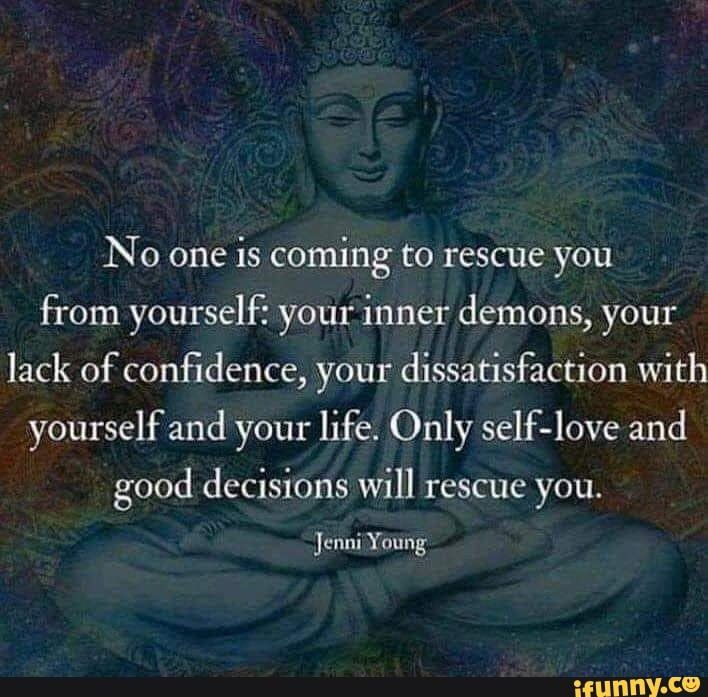 No one is coming to rescue you from yourself: your inner demons, your lack of confidence, your dissatisfaction with yourself and your life. Only self-love and good decisions will rescue you. - )