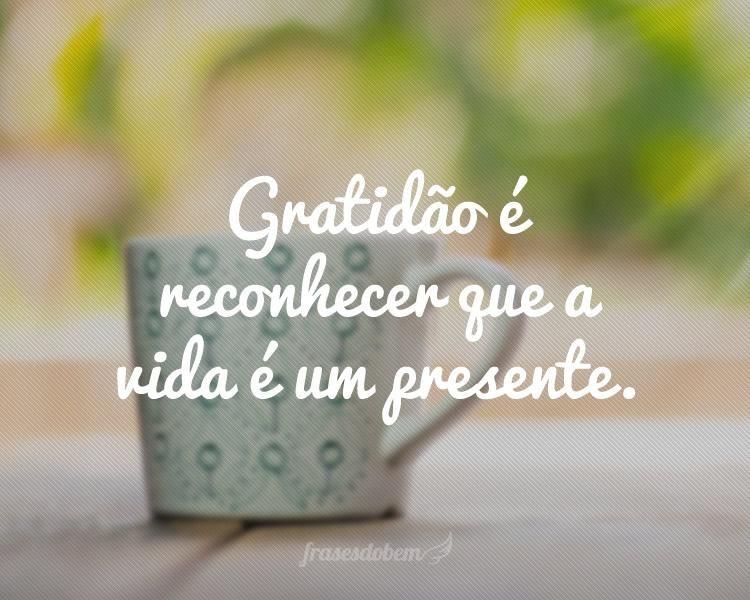 Gratidão é Reconhecer Que A Vida é Um Presente Frases