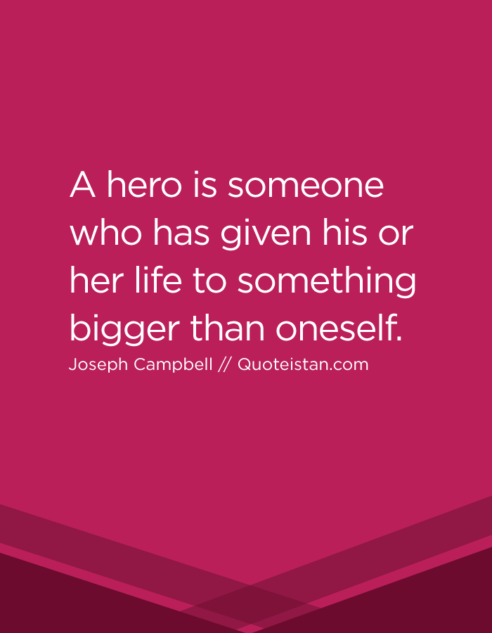 A Hero Is Someone Who Has Given His Or Her Life To Something Bigger