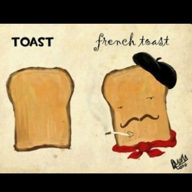 Ha ha...French toast.